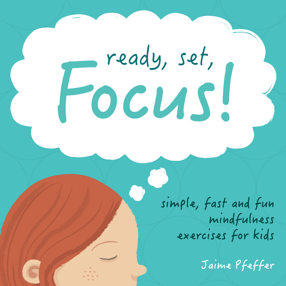 Child with red hair, freckles cropped from the nose up. Child's eyes are closed. A thought bubble above reads Ready, Set, Focus! Other text below reads Simple, Fast and Fun Mindfulness Exercises for Kids... Jaime Pfeffer